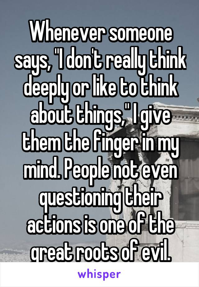 """Whenever someone says, """"I don't really think deeply or like to think about things,"""" I give them the finger in my mind. People not even questioning their actions is one of the great roots of evil."""