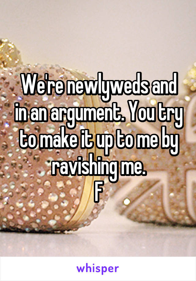 We're newlyweds and in an argument. You try to make it up to me by ravishing me. F
