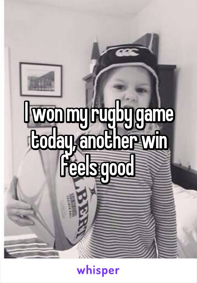 I won my rugby game today, another win feels good