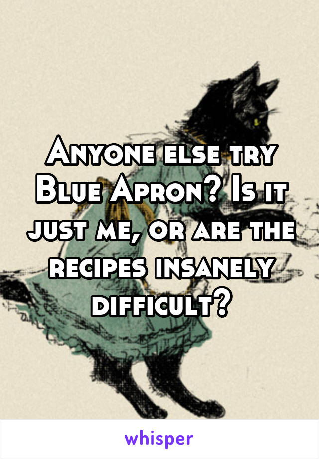 Anyone else try Blue Apron? Is it just me, or are the recipes insanely difficult?