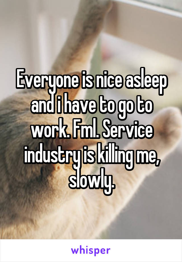 Everyone is nice asleep and i have to go to work. Fml. Service industry is killing me, slowly.