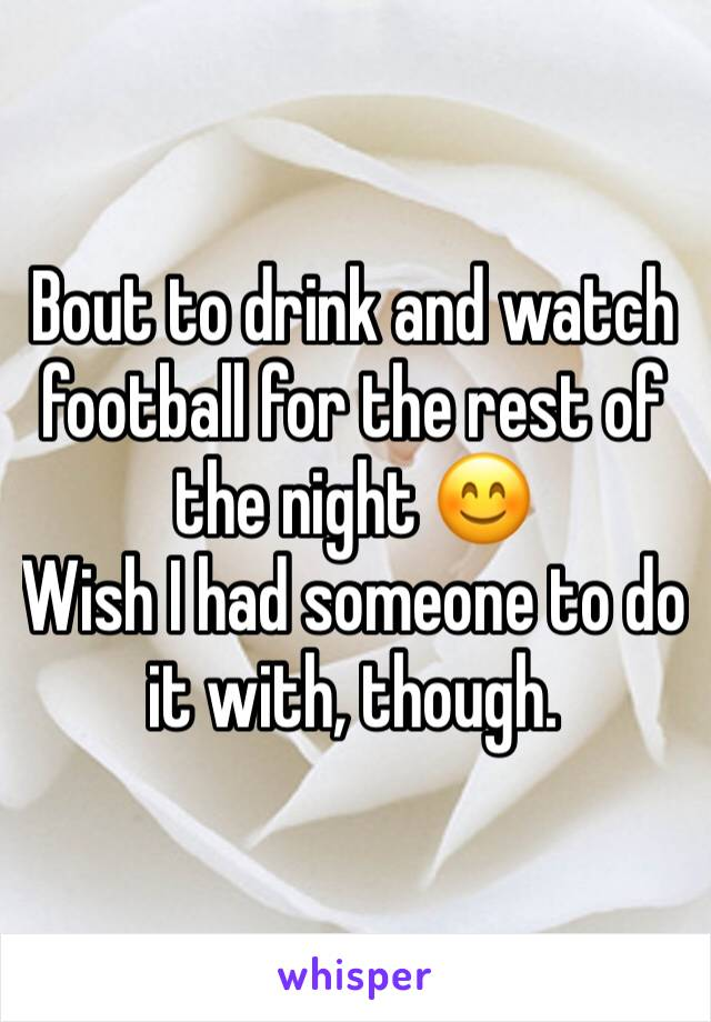 Bout to drink and watch football for the rest of the night 😊 Wish I had someone to do it with, though.