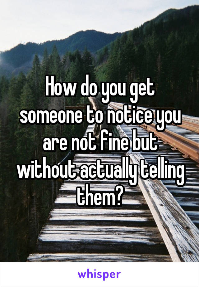 How do you get someone to notice you are not fine but without actually telling them?