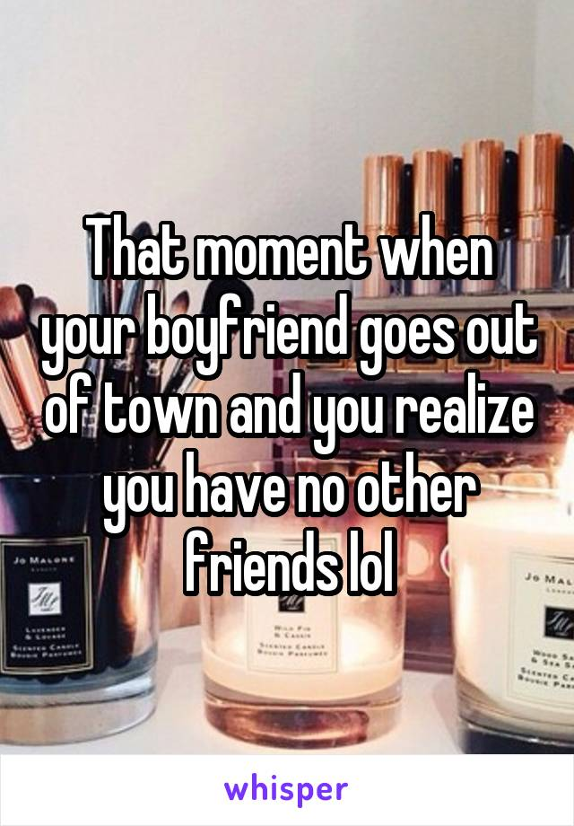 That moment when your boyfriend goes out of town and you realize you have no other friends lol