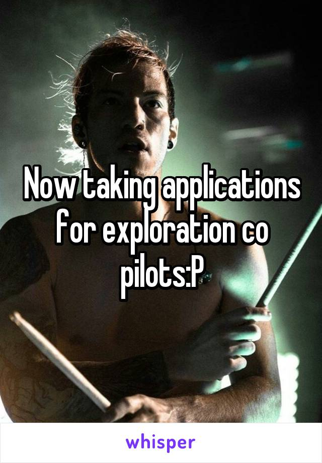 Now taking applications for exploration co pilots:P