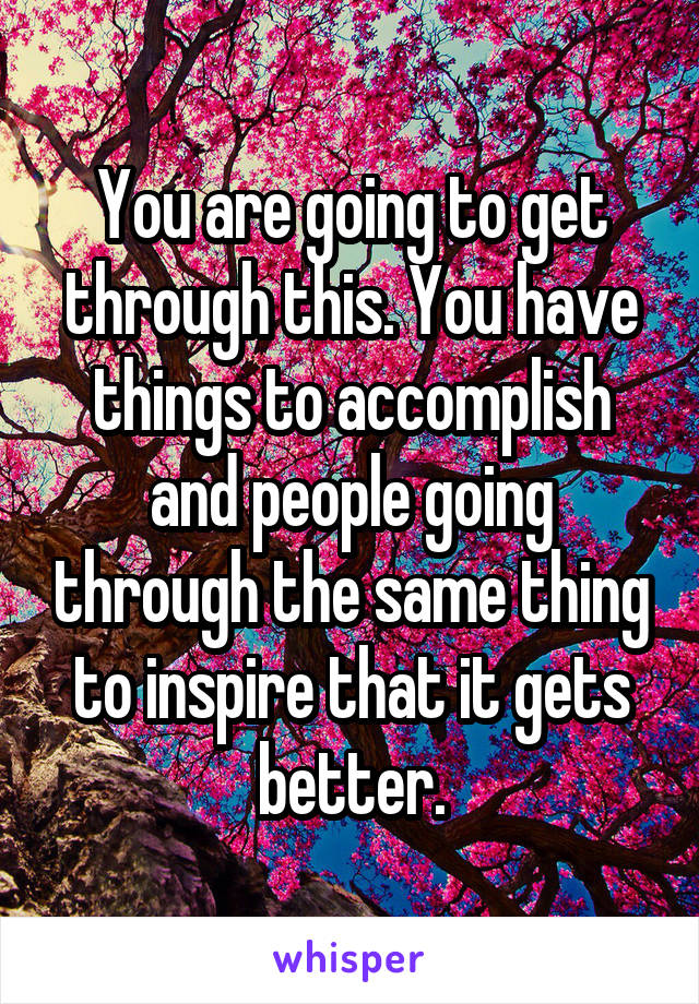 You are going to get through this. You have things to accomplish and people going through the same thing to inspire that it gets better.