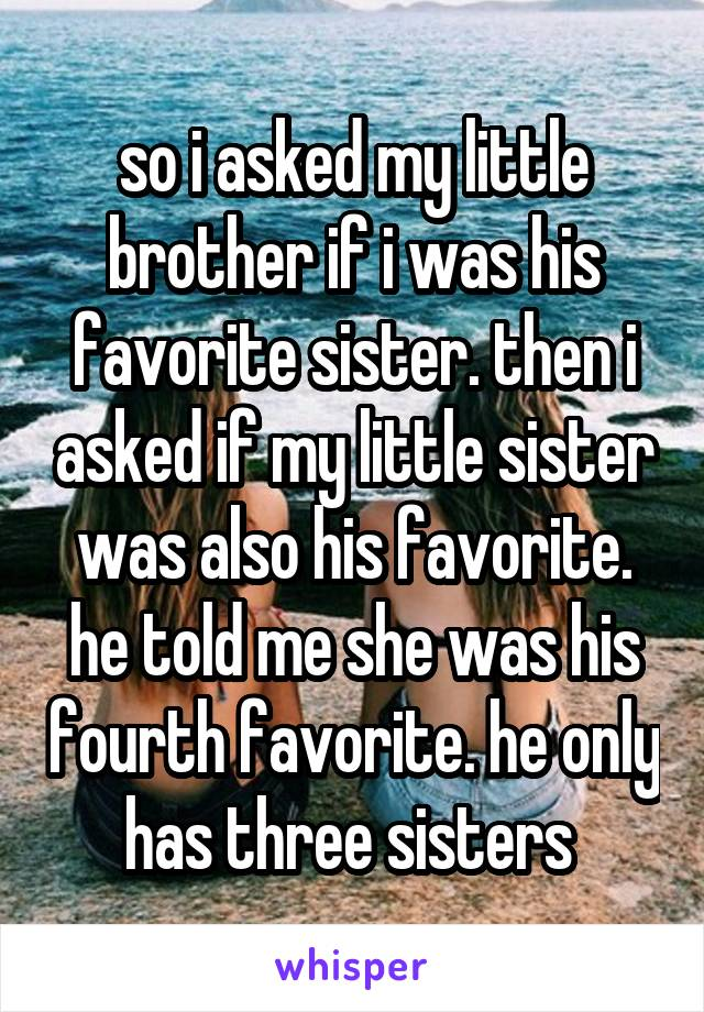 so i asked my little brother if i was his favorite sister. then i asked if my little sister was also his favorite. he told me she was his fourth favorite. he only has three sisters