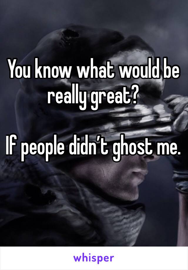 You know what would be really great?   If people didn't ghost me.