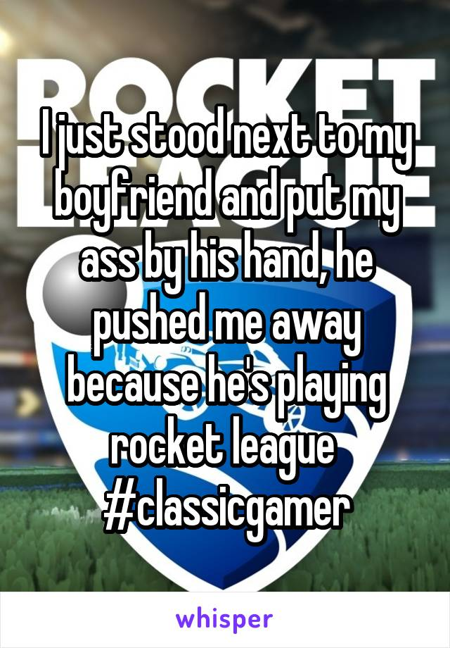 I just stood next to my boyfriend and put my ass by his hand, he pushed me away because he's playing rocket league  #classicgamer