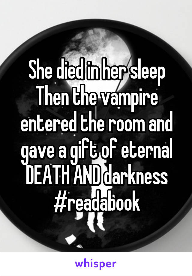 She died in her sleep Then the vampire entered the room and gave a gift of eternal DEATH AND darkness #readabook