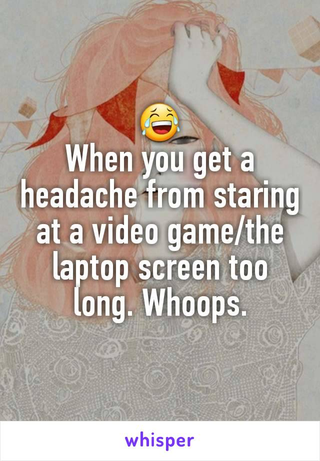 😂 When you get a headache from staring at a video game/the laptop screen too long. Whoops.