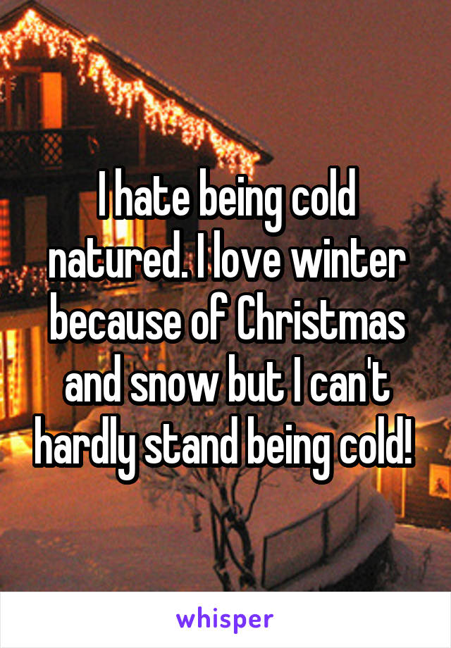 I hate being cold natured. I love winter because of Christmas and snow but I can't hardly stand being cold!