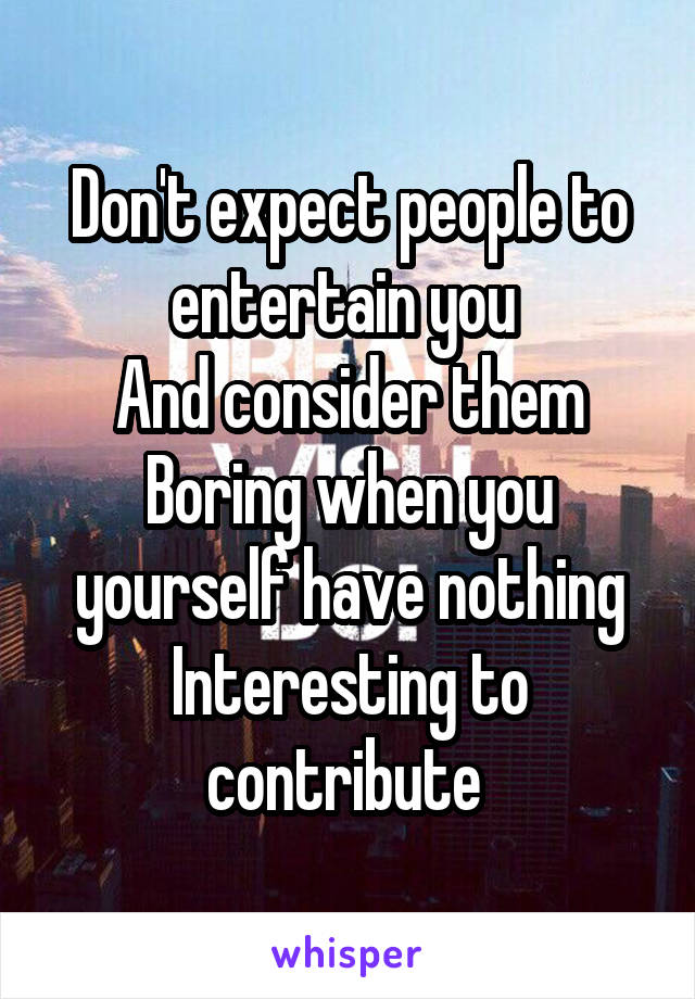 Don't expect people to entertain you  And consider them Boring when you yourself have nothing Interesting to contribute