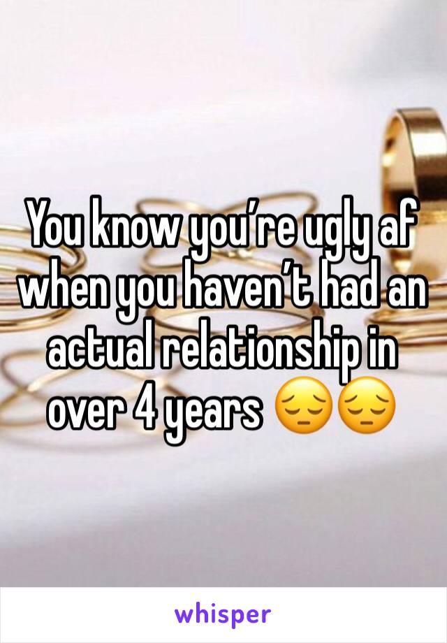 You know you're ugly af when you haven't had an actual relationship in over 4 years 😔😔