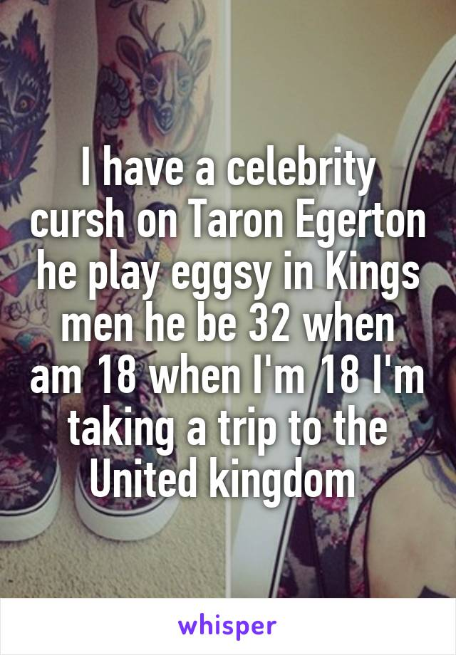I have a celebrity cursh on Taron Egerton he play eggsy in Kings men he be 32 when am 18 when I'm 18 I'm taking a trip to the United kingdom