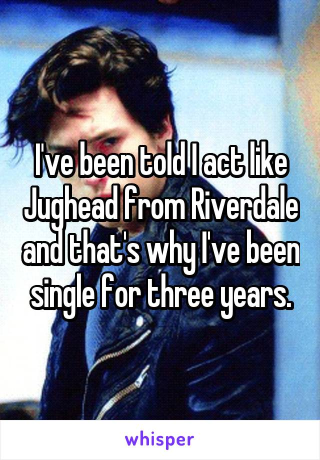 I've been told I act like Jughead from Riverdale and that's why I've been single for three years.
