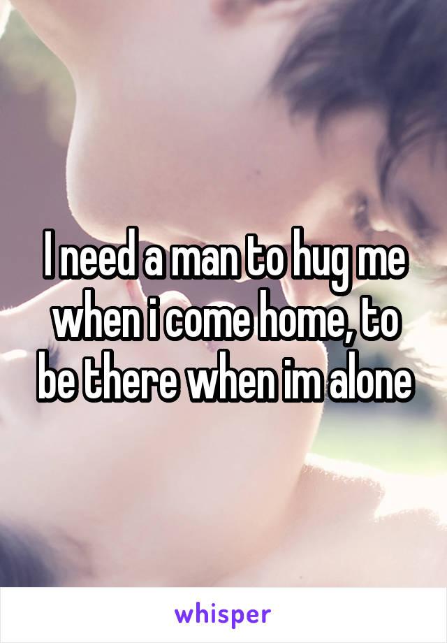 I need a man to hug me when i come home, to be there when im alone