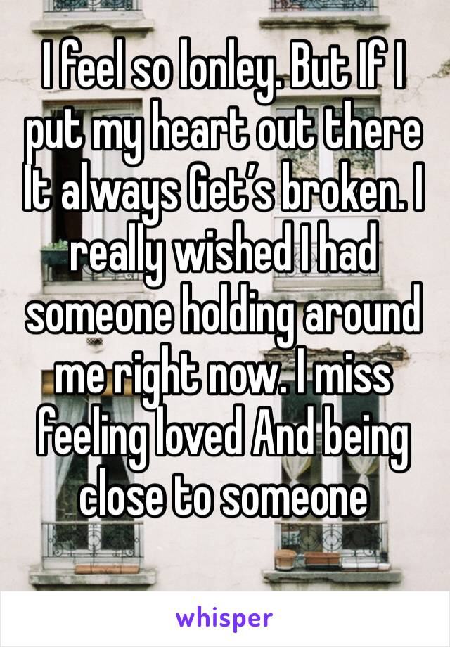 I feel so lonley. But If I put my heart out there It always Get's broken. I really wished I had someone holding around me right now. I miss feeling loved And being close to someone