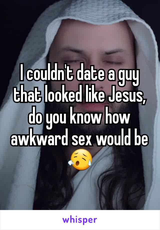 I couldn't date a guy that looked like Jesus, do you know how awkward sex would be 😥