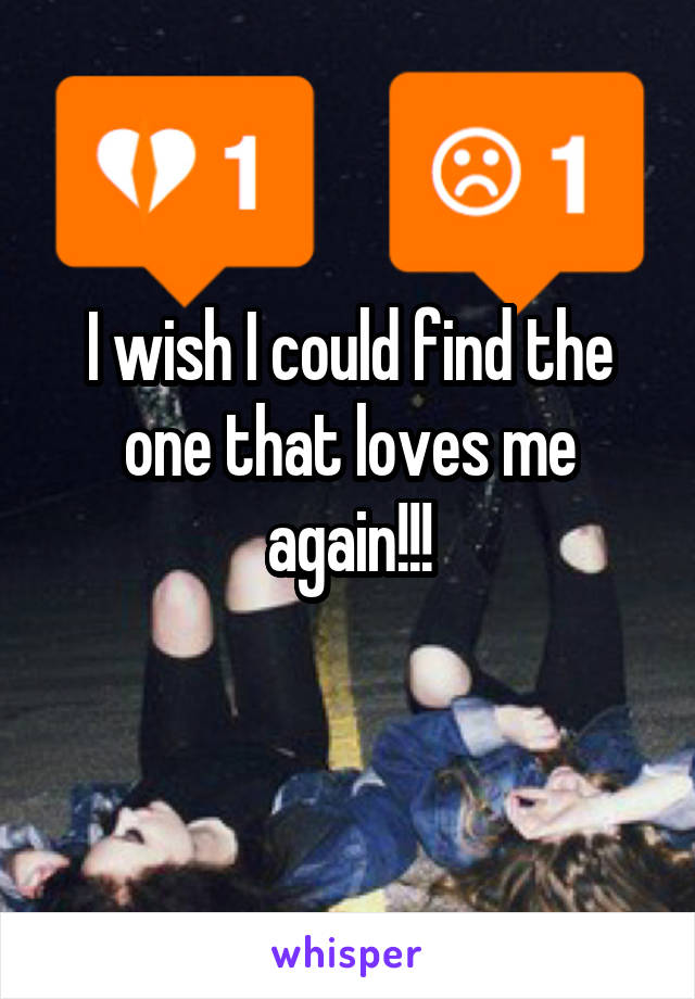 I wish I could find the one that loves me again!!!