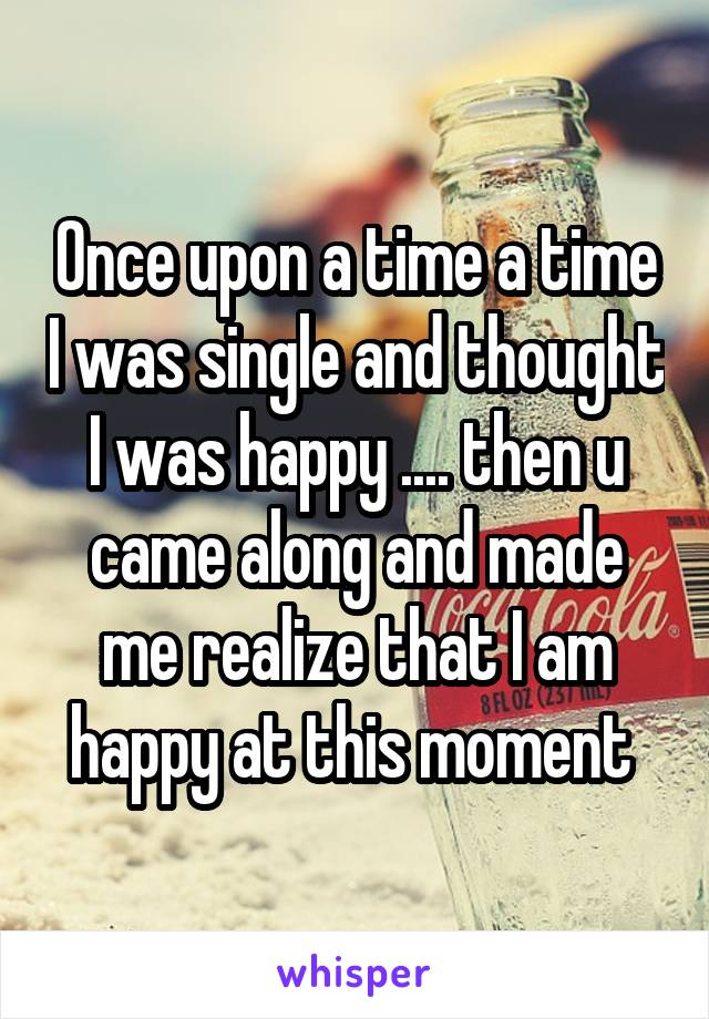 Once upon a time a time I was single and thought I was happy .... then u came along and made me realize that I am happy at this moment