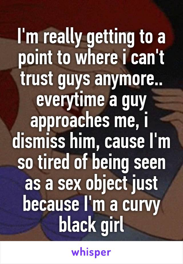 I'm really getting to a point to where i can't trust guys anymore.. everytime a guy approaches me, i  dismiss him, cause I'm so tired of being seen as a sex object just because I'm a curvy black girl