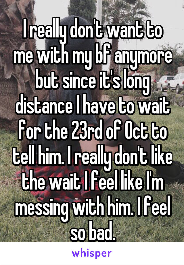 I really don't want to me with my bf anymore but since it's long distance I have to wait for the 23rd of Oct to tell him. I really don't like the wait I feel like I'm messing with him. I feel so bad.