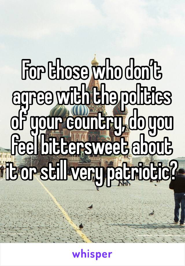 For those who don't agree with the politics of your country, do you feel bittersweet about it or still very patriotic?