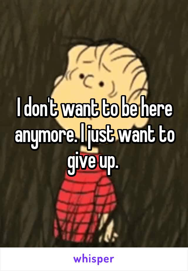 I don't want to be here anymore. I just want to give up.