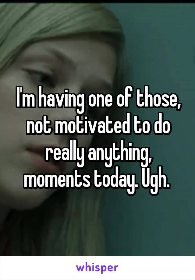 I'm having one of those, not motivated to do really anything, moments today. Ugh.