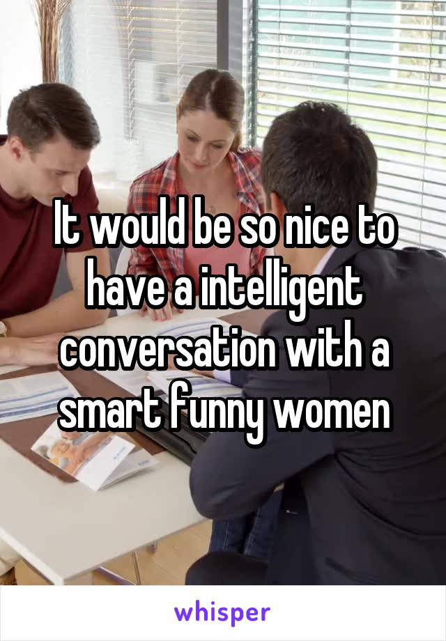 It would be so nice to have a intelligent conversation with a smart funny women