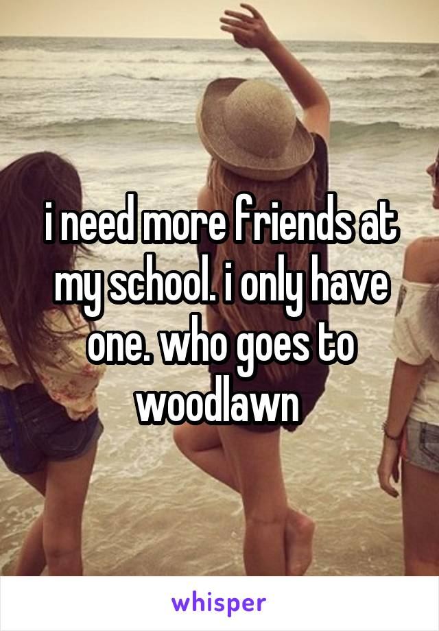 i need more friends at my school. i only have one. who goes to woodlawn