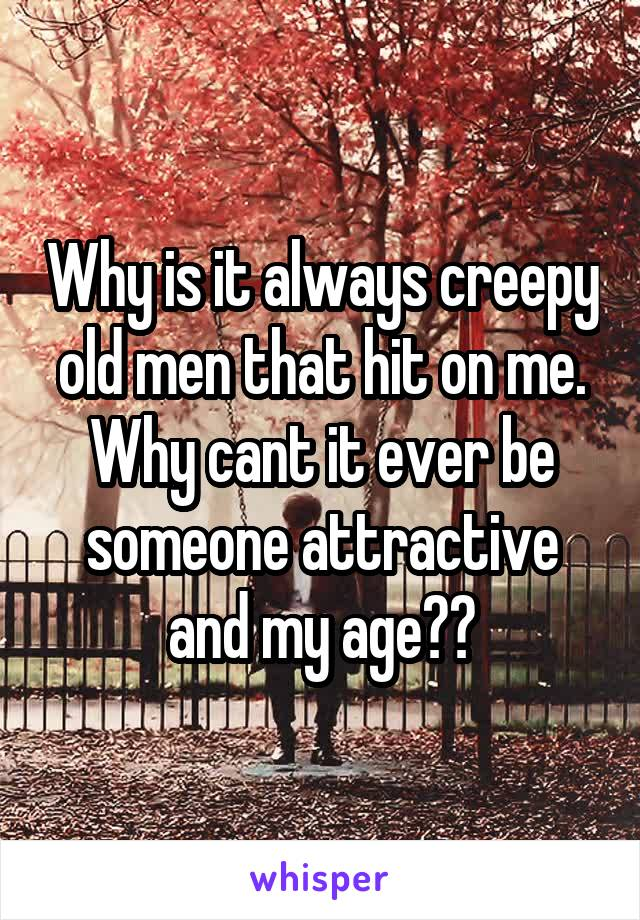 Why is it always creepy old men that hit on me. Why cant it ever be someone attractive and my age??