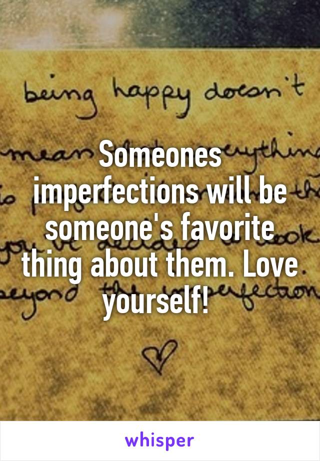 Someones imperfections will be someone's favorite thing about them. Love yourself!