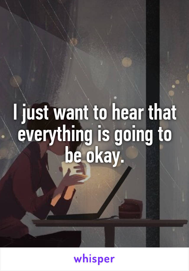 I just want to hear that everything is going to be okay.