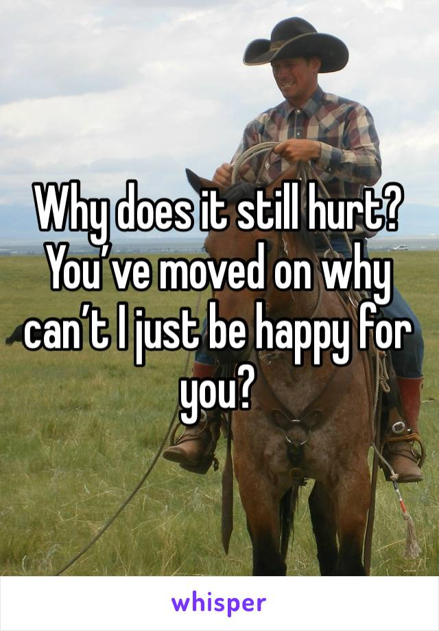 Why does it still hurt? You've moved on why can't I just be happy for you?