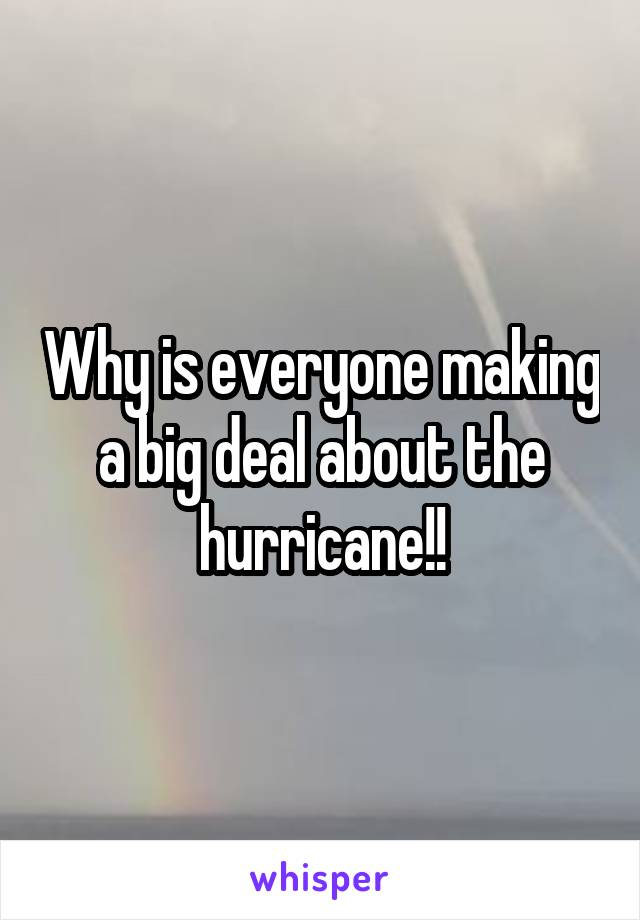Why is everyone making a big deal about the hurricane!!