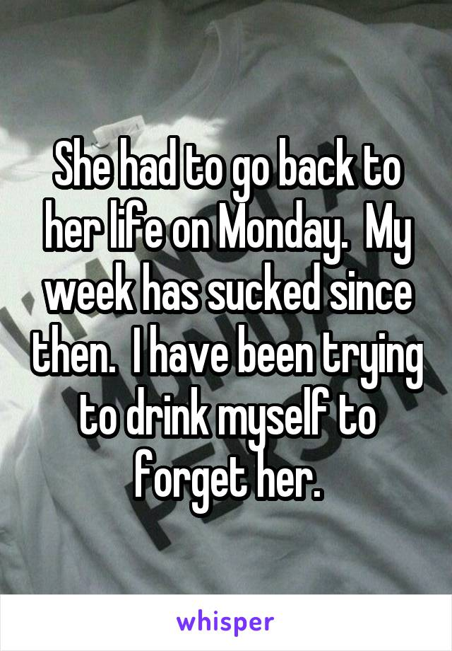 She had to go back to her life on Monday.  My week has sucked since then.  I have been trying to drink myself to forget her.