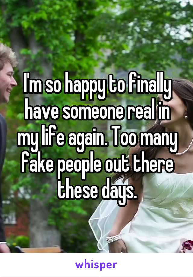 I'm so happy to finally have someone real in my life again. Too many fake people out there these days.