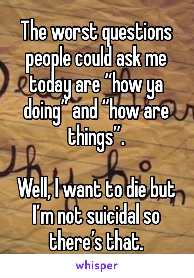 """The worst questions people could ask me today are """"how ya doing"""" and """"how are things"""".   Well, I want to die but I'm not suicidal so there's that."""