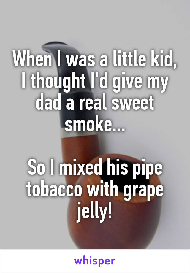 When I was a little kid, I thought I'd give my dad a real sweet smoke...  So I mixed his pipe tobacco with grape jelly!
