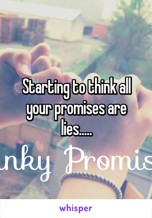 Starting to think all your promises are lies.....