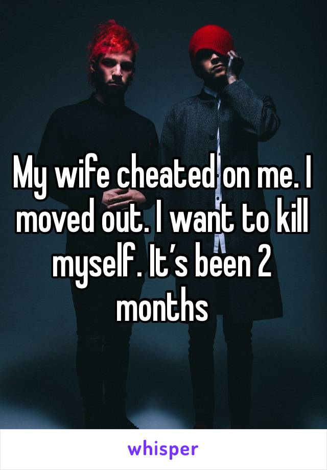 My wife cheated on me. I moved out. I want to kill myself. It's been 2 months