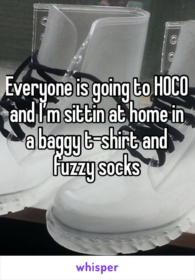 Everyone is going to HOCO and I'm sittin at home in a baggy t-shirt and fuzzy socks