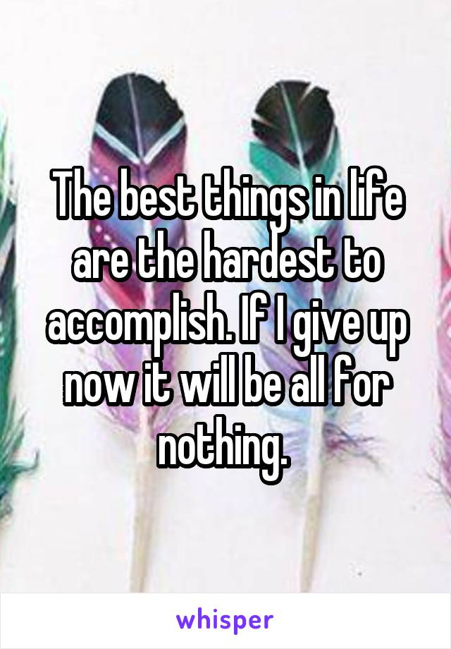 The best things in life are the hardest to accomplish. If I give up now it will be all for nothing.