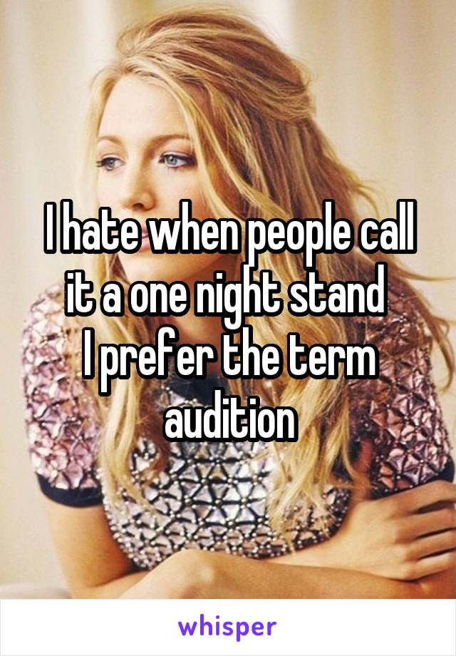 I hate when people call it a one night stand  I prefer the term audition