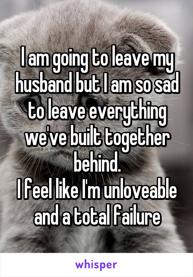 I am going to leave my husband but I am so sad to leave everything we've built together behind. I feel like I'm unloveable and a total failure