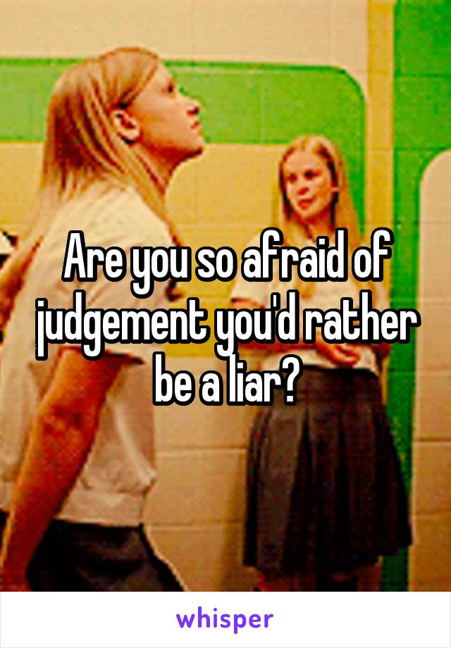 Are you so afraid of judgement you'd rather be a liar?