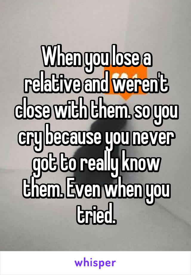 When you lose a relative and weren't close with them. so you cry because you never got to really know them. Even when you tried.
