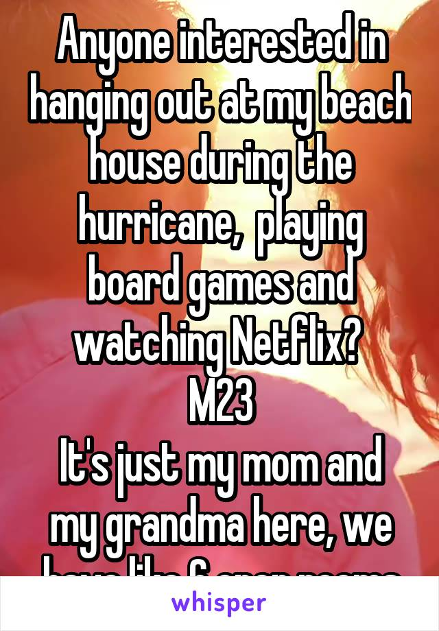 Anyone interested in hanging out at my beach house during the hurricane,  playing board games and watching Netflix?  M23 It's just my mom and my grandma here, we have like 6 open rooms